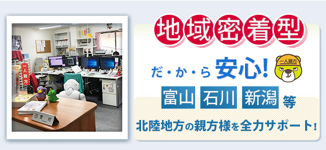 地域密着型だ・か・ら安心! 富山 石川 新潟等 北陸地方の親方様を全力サポート!
